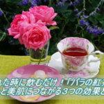疲れた時に飲むだけ!「バラの紅茶」が癒しと美肌につながる3つの効果とは?